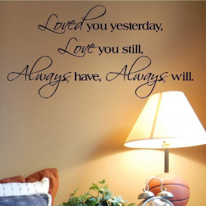 ... You Yesterday, Love You Still, Always Have, Always Will ~ Love Quote