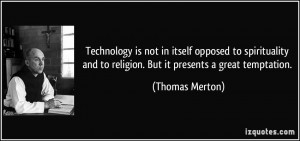 Technology is not in itself opposed to spirituality and to religion ...
