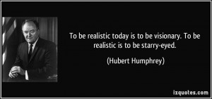 To be realistic today is to be visionary. To be realistic is to be ...