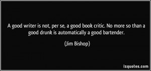 ... so than a good drunk is automatically a good bartender. - Jim Bishop