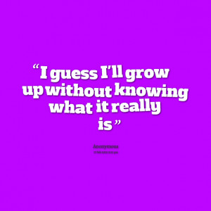 Quotes Picture: i guess i'll grow up without knowing what it really is
