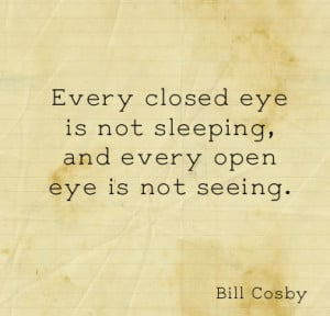 Every closed eye is not sleeping, and every open eye is not seeing.