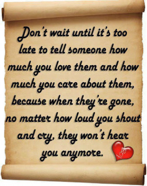 too late to tell someone how much you love them and how much you care ...