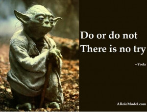 Do or Do Not – There is No Try