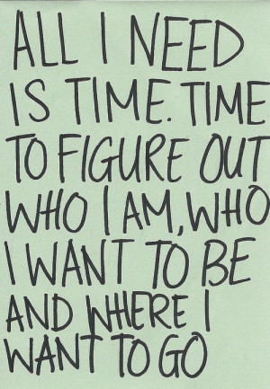 All i need is time. Time to figure out who i am, who i want to be and ...