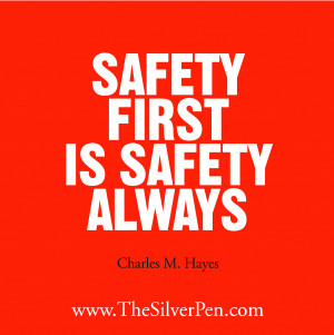 """Safety First Is Safety Always """" - Charles H. Hayes"""