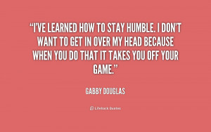 ve learned how to stay humble. I don't want to get in over my head ...
