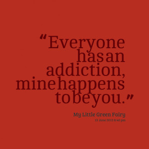 Quotes Picture: everyone has an addiction, mine happens to be you