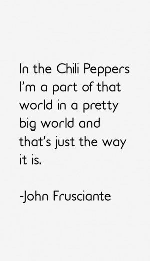 In the Chili Peppers I'm a part of that world in a pretty big world ...