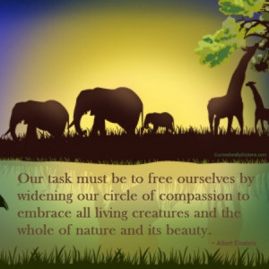task must be to free ourselves by widening our circle of compassion ...