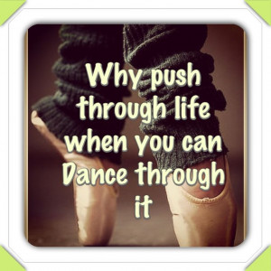 Why Push Through Life When You Can Dance Through It.
