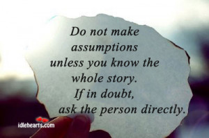 Do not make assumptions unless you know the whole story.