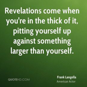 ... of it, pitting yourself up against something larger than yourself
