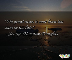 No great man is ever born too soon or too late .