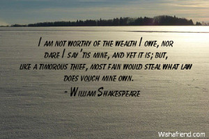 wealth-I am not worthy of the wealth I owe, nor dare I say 'tis mine ...
