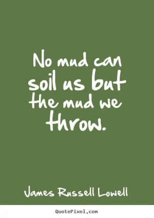 Life quote - No mud can soil us but the mud we throw.