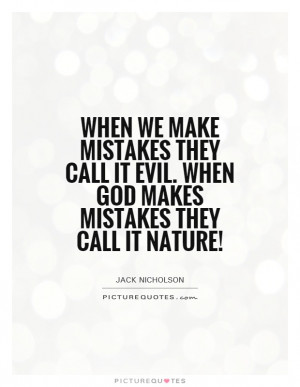 ... it evil. When God makes mistakes they call it Nature! Picture Quote #1