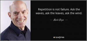 Repetition is not failure. Ask the waves, ask the leaves, ask the wind ...