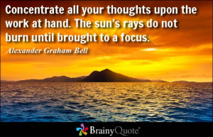 Concentrate all your thoughts upon the work at hand. The sun's rays do ...