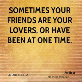 ... your friends are your lovers, or have been at one time. - Axl Rose