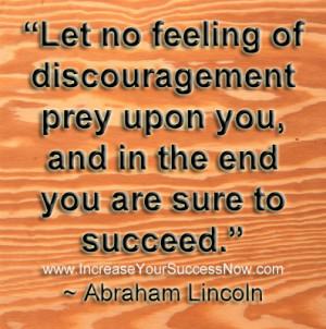 "Abraham Lincoln – "" Let no feeling of discouragement preyupon you ..."