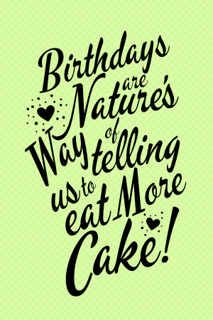 Birthdays are nature's way of telling us to eat more cake!