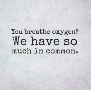 You breathe oxygen? We have so much in common. #funny #quotes