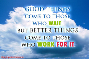 Good things come to those who wait, but better things come to those ...