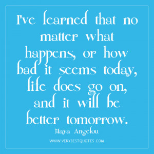 Encouraging words - I've learned that no matter what happens, or how ...