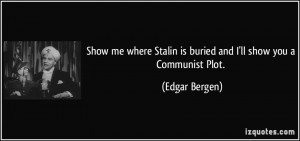 Show me where Stalin is buried and I'll show you a Communist Plot ...