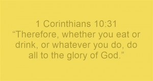 """Corinthians 10:31 """"Therefore, whether you eat or drink, or ..."""