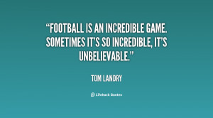 Football is an incredible game. Sometimes it's so incredible, it's ...