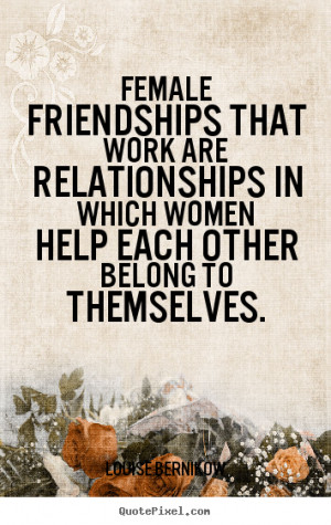 Friendship quotes - Female friendships that work are relationships in ...