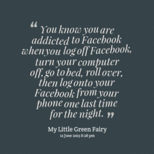 Facebook when you log off Facebook, turn your computer off, go to bed ...