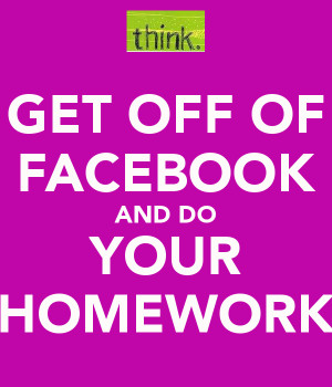 GET OFF OF FACEBOOK AND DO YOUR HOMEWORK