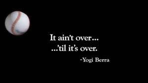 It ain't over...'til it's over.