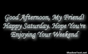 ... afternoon my friend happy saturday hope you re enjoying your weekend