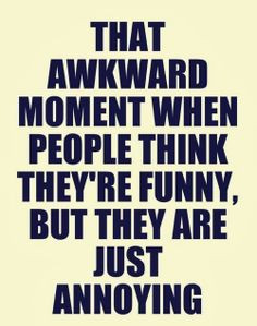 ... funny, but they are just annoying. #Funny #Awkward #Annoying #Quotes