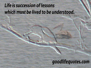 Good Life Quotes: 9, Life is succession of lessons which must be lived ...