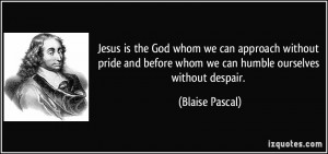 ... before whom we can humble ourselves without despair. - Blaise Pascal