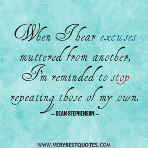 When I hear excuses muttered from another, I'm reminded to stop ...