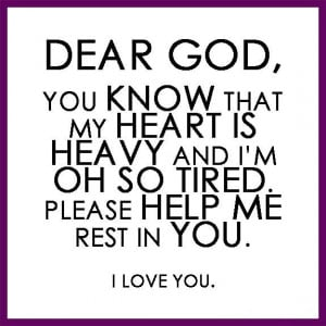 , You know that my heart is heavy and I'm oh so tired. Please help me ...