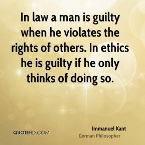 Immanuel Kant - In law a man is guilty when he violates the rights of ...