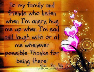To my family and friends who listen when i'm angry, hug me up when i'm ...