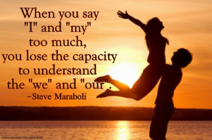 ... you say I and my too much, you lose the capacity to understand the
