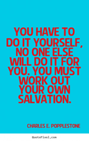 You have to do it yourself, no one else will do it for you. You must ...