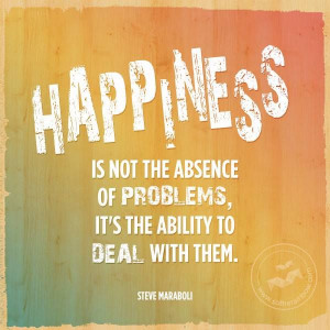 Happiness is not the absence of problems, it's the ability to deal ...