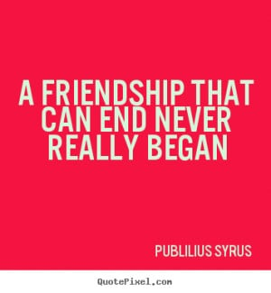 ... quotes - A friendship that can end never really began - Friendship
