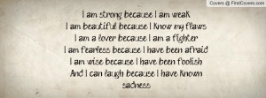 ... Am Strong Because I Know My Weaknesses I Am Beautiful Because I Am
