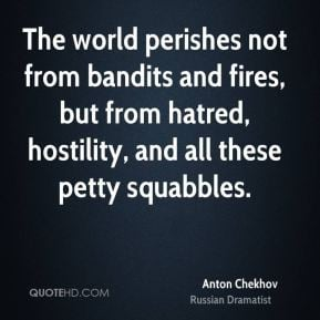 Anton Chekhov - The world perishes not from bandits and fires, but ...